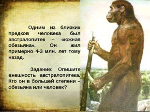Одним из близких предков человека был австралопитек – «южная обезьяна». Он ж