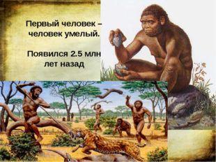 Первый человек – человек умелый. Появился 2.5 млн лет назад Первого человека