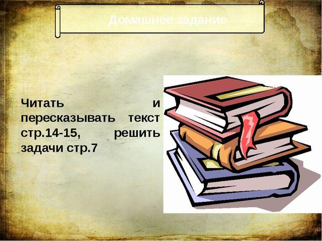Домашнее задание Читать и пересказывать текст стр.14-15, решить задачи стр.7...