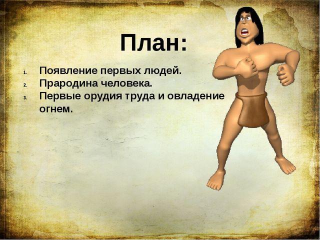 План: Появление первых людей. Прародина человека. Первые орудия труда и овлад...