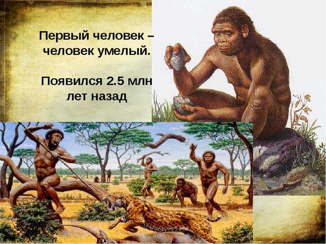 Первый человек – человек умелый. Появился 2.5 млн лет назад Первого человека...