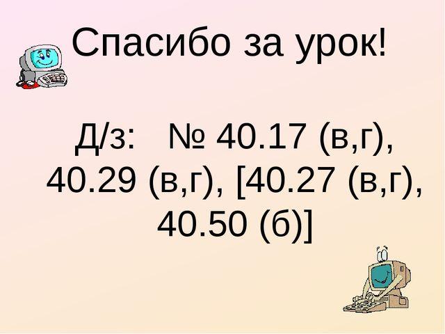 Спасибо за урок! Д/з: № 40.17 (в,г), 40.29 (в,г), [40.27 (в,г), 40.50 (б)]
