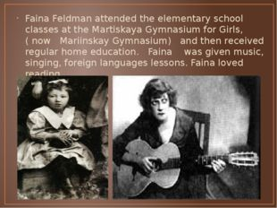Faina Feldman attended the elementary school classes at the Martiskaya Gymnas
