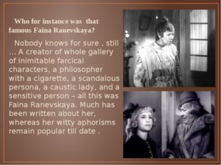 Who for instance was that famous Faina Ranevskaya? Nobody knows for sure , s