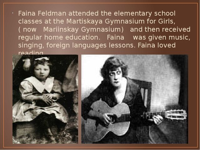 Faina Feldman attended the elementary school classes at the Martiskaya Gymnas...