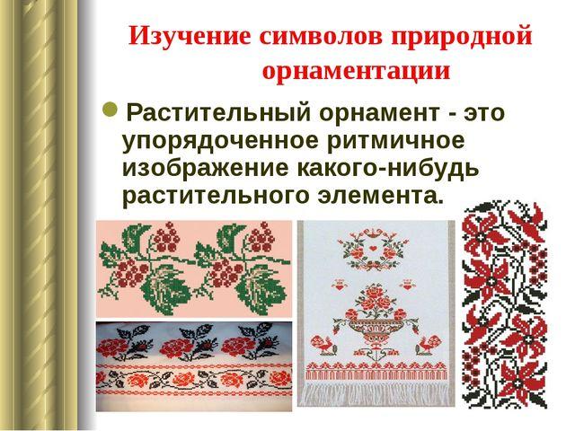 Изучение символов природной орнаментации Растительный орнамент - это упорядоч...