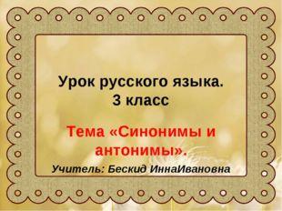 Урок русского языка. 3 класс Тема «Синонимы и антонимы». Учитель: Бескид Инна