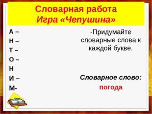Словарная работа Игра «Чепушина» А – Н – Т – О – Н И – М- -Придумайте словарн