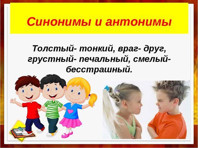 Синонимы и антонимы Толстый- тонкий, враг- друг, грустный- печальный, смелый...