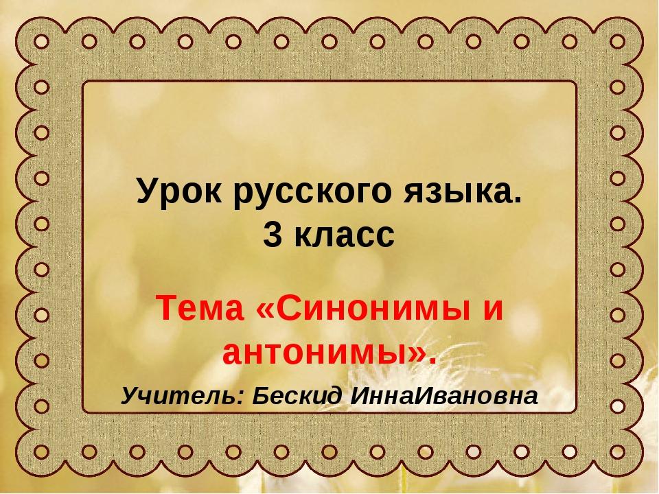 Урок русского языка. 3 класс Тема «Синонимы и антонимы». Учитель: Бескид Инна...