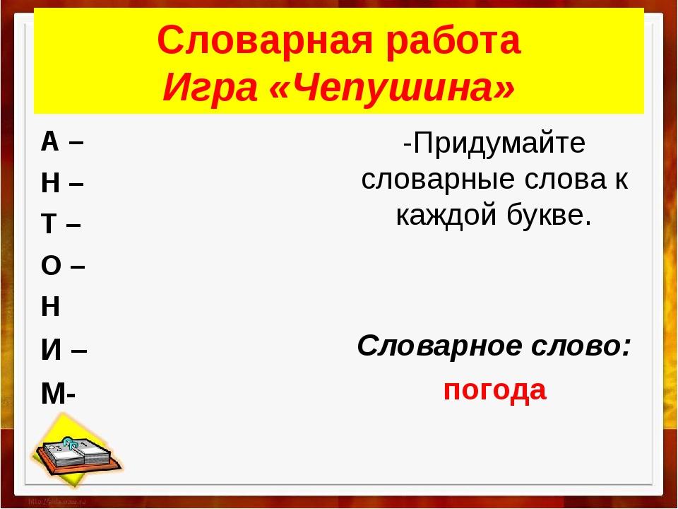 Словарная работа Игра «Чепушина» А – Н – Т – О – Н И – М- -Придумайте словарн...