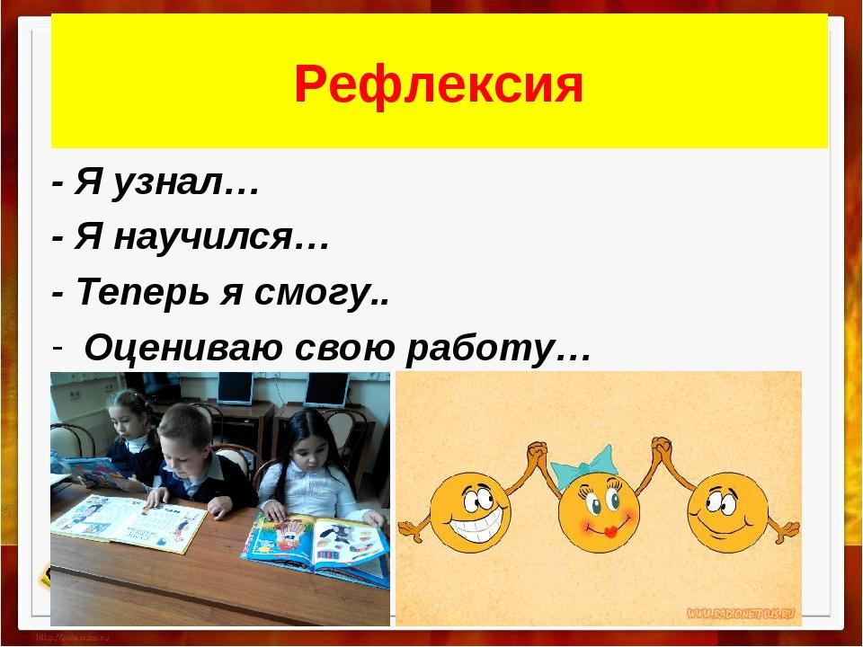 Рефлексия - Я узнал… - Я научился… - Теперь я смогу.. Оцениваю свою работу…