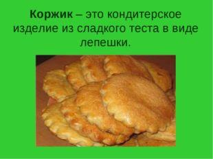 Коржик – это кондитерское изделие из сладкого теста в виде лепешки.