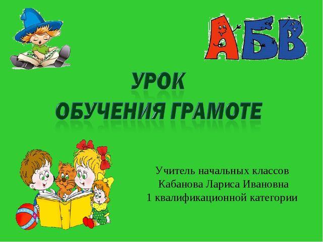 Учитель начальных классов Кабанова Лариса Ивановна 1 квалификационной катего...
