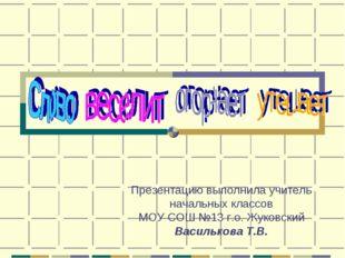 Презентацию выполнила учитель начальных классов МОУ СОШ №13 г.о. Жуковский Ва