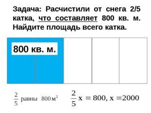 Задача: Расчистили от снега 2/5 катка, что составляет 800 кв. м. Найдите пло