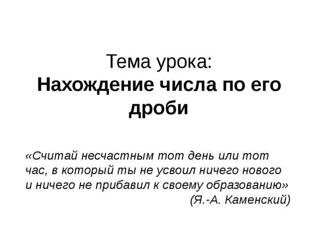Тема урока: Нахождение числа по его дроби «Считай несчастным тот день или тот...