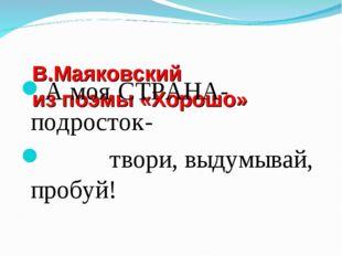 В.Маяковский из поэмы «Хорошо» А моя СТРАНА- подросток- твори, выдумывай, пр