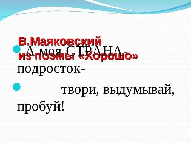 В.Маяковский из поэмы «Хорошо» А моя СТРАНА- подросток- твори, выдумывай, пр...