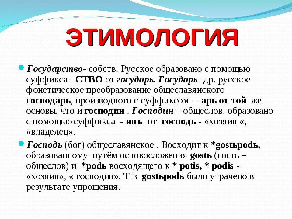 ЭТИМОЛОГИЯ Государство- собств. Русское образовано с помощью суффикса –СТВО...