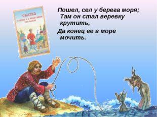 Пошел, сел у берега моря; Там он стал веревку крутить, Да конец ее в море мо