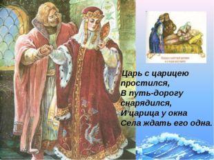 Царь с царицею простился, В путь-дорогу снарядился, И царица у окна Села жда