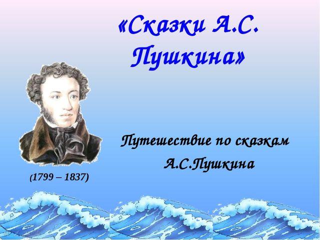 «Сказки А.С. Пушкина» (1799 – 1837) Путешествие по сказкам А.С.Пушкина