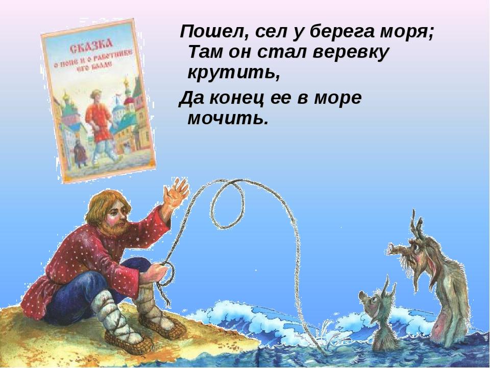Пошел, сел у берега моря; Там он стал веревку крутить, Да конец ее в море мо...