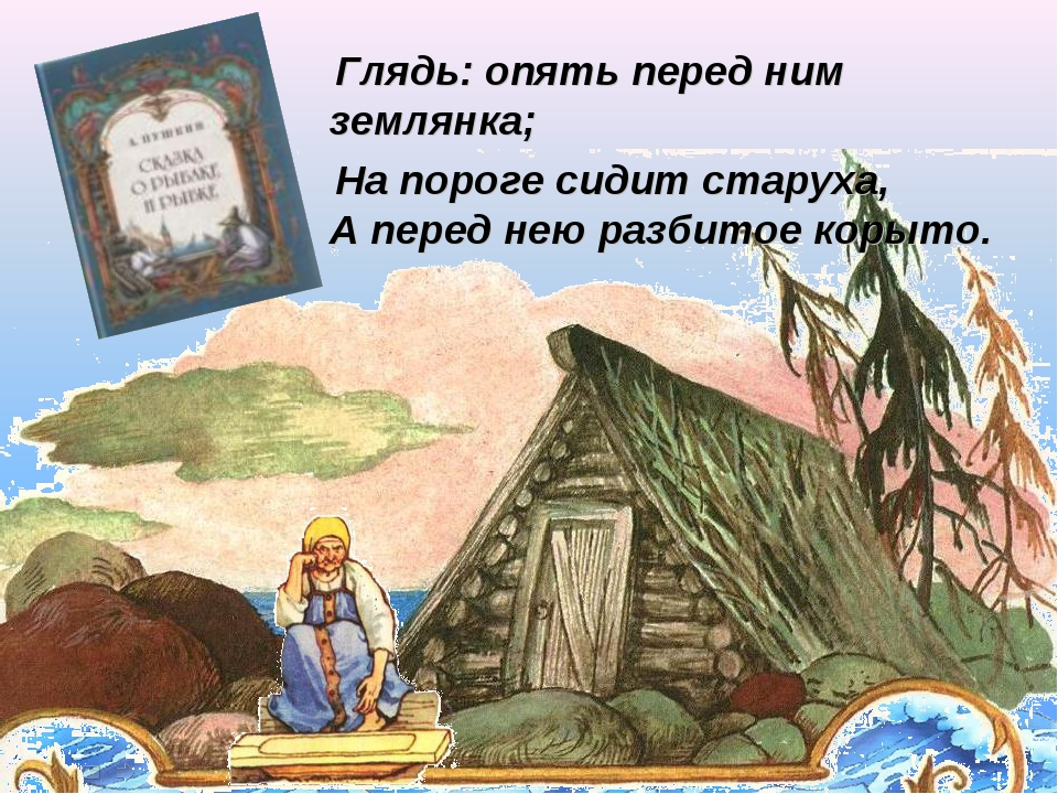 Глядь: опять перед ним землянка; На пороге сидит старуха, А перед нею разбит...