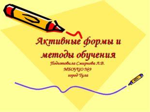 Активные формы и методы обучения Подготовила Смирнова Л.В. МБОУЦО № 9 город Т