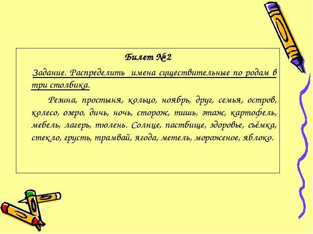 Билет № 2 Задание. Распределить имена существительные по родам в три столбика...