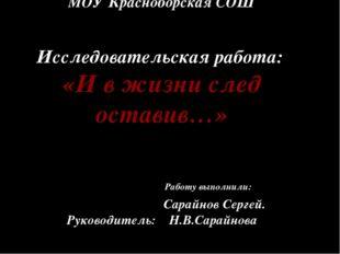МОУ Красноборская СОШ Исследовательская работа: «И в жизни след оставив…» Ра