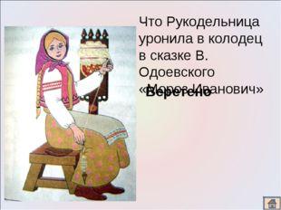 Что Рукодельница уронила в колодец в сказке В. Одоевского «Мороз Иванович» Ве