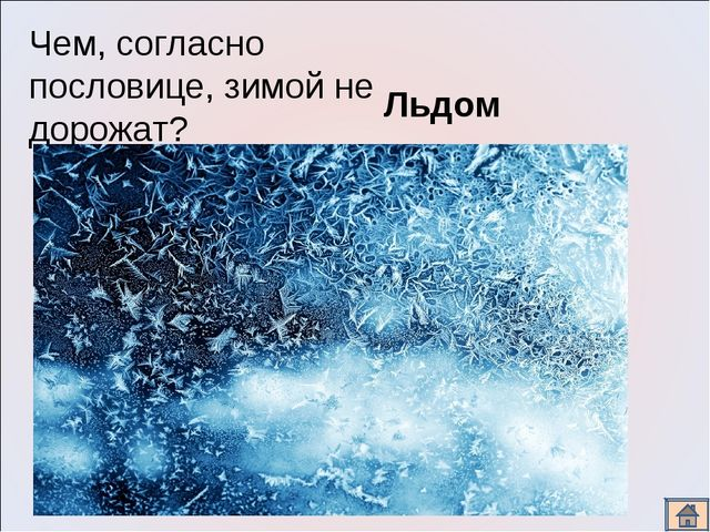 Чем, согласно пословице, зимой не дорожат? Льдом.