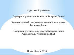 Над сказкой работали: Сценарист: ученик 4 «А» класса Басаргин Денис Художеств