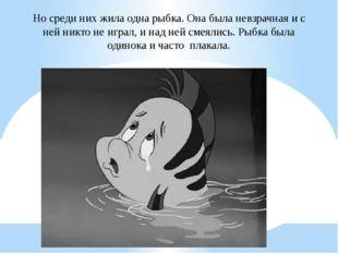 Но среди них жила одна рыбка. Она была невзрачная и с ней никто не играл, и н