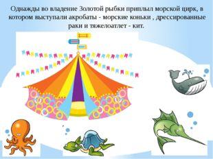 Однажды во владение Золотой рыбки приплыл морской цирк, в котором выступали а