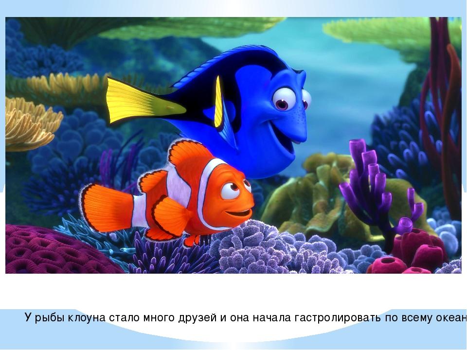 У рыбы клоуна стало много друзей и она начала гастролировать по всему океану.