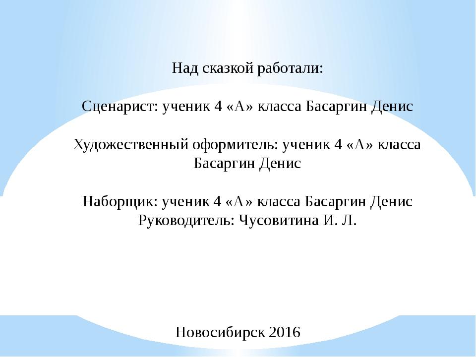 Над сказкой работали: Сценарист: ученик 4 «А» класса Басаргин Денис Художеств...