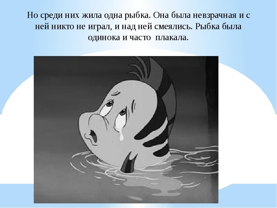 Но среди них жила одна рыбка. Она была невзрачная и с ней никто не играл, и н...