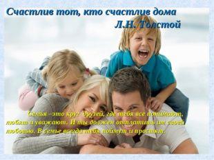 Счастлив тот, кто счастлив дома Л.Н. Толстой Семья –это круг друзей, где теб