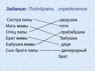 Задание: Подобрать определение Сестра папы дедушка Мать мамы тетя Отец папы п