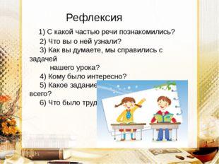 Рефлексия 1) С какой частью речи познакомились? 2) Что вы о ней узнали? 3) К