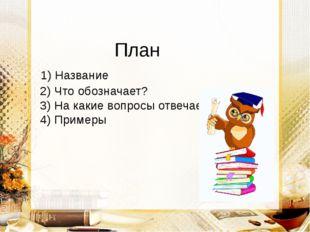 План 1) Название 2) Что обозначает? 3) На какие вопросы отвечает? 4) Примеры