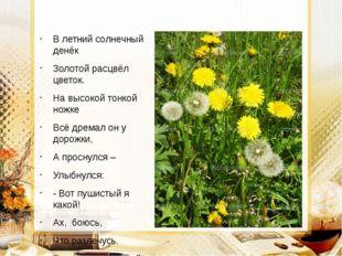 В летний солнечный денёк Золотой расцвёл цветок. На высокой тонкой ножке Всё