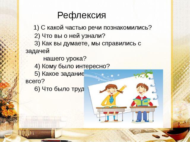 Рефлексия 1) С какой частью речи познакомились? 2) Что вы о ней узнали? 3) К...