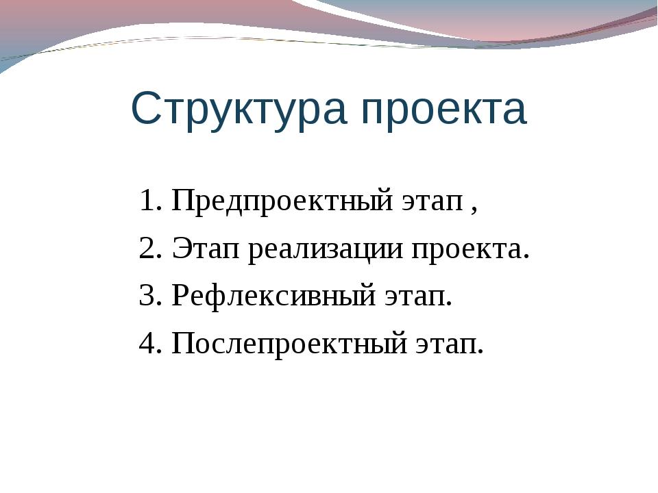 Структура проекта 1. Предпроектный этап , 2. Этап реализации проекта. 3. Рефл...