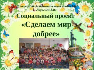 Донецкая общеобразовательная школа I-III ступеней №82 Социальный проект «Сде
