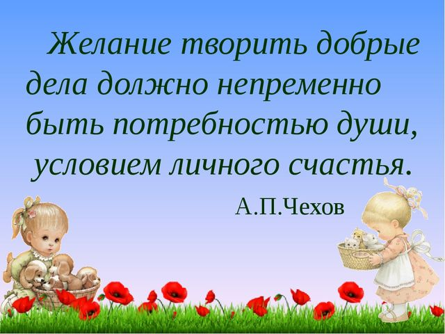 Желание творить добрые дела должно непременно быть потребностью души, услови...