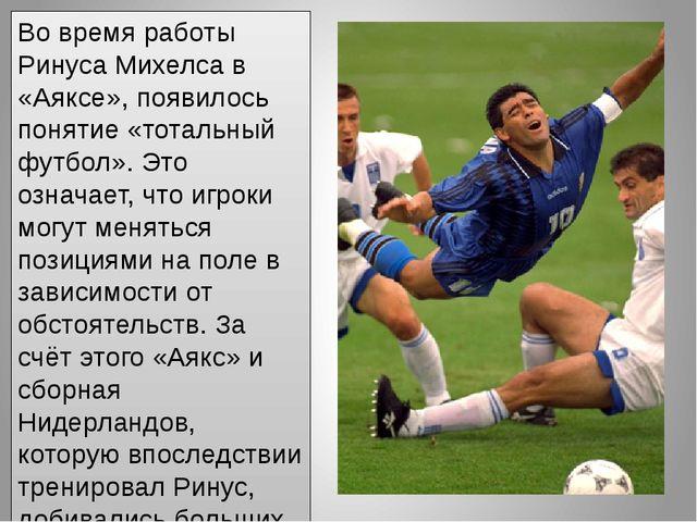 Во время работы Ринуса Михелса в «Аяксе», появилось понятие «тотальный футбол...